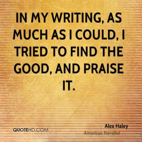 Alex Haley - In my writing, as much as I could, I tried to find the good, and praise it.