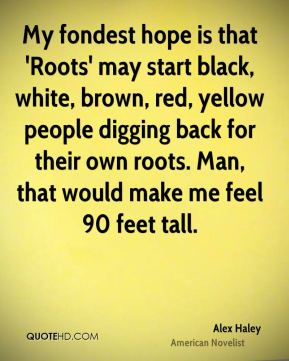 Alex Haley - My fondest hope is that 'Roots' may start black, white, brown, red, yellow people digging back for their own roots. Man, that would make me feel 90 feet tall.
