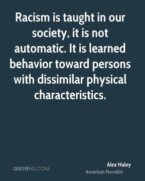 Racism is taught in our society, it is not automatic. It is learned behavior toward persons with dissimilar physical characteristics.