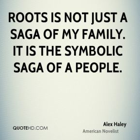Alex Haley - Roots is not just a saga of my family. It is the symbolic saga of a people.