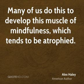 Many of us do this to develop this muscle of mindfulness, which tends to be atrophied.