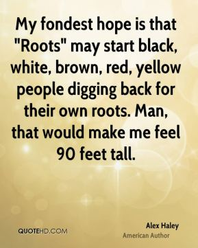 "My fondest hope is that ""Roots"" may start black, white, brown, red, yellow people digging back for their own roots. Man, that would make me feel 90 feet tall."
