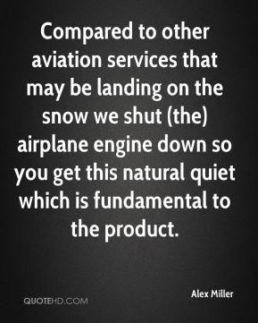Compared to other aviation services that may be landing on the snow we shut (the) airplane engine down so you get this natural quiet which is fundamental to the product.