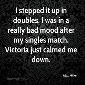 I stepped it up in doubles. I was in a really bad mood after my singles match. Victoria just calmed me down.
