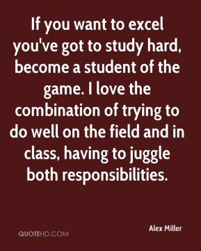 If you want to excel you've got to study hard, become a student of the game. I love the combination of trying to do well on the field and in class, having to juggle both responsibilities.