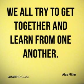We all try to get together and learn from one another.
