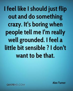 Alex Turner - I feel like I should just flip out and do something crazy. It's boring when people tell me I'm really well grounded. I feel a little bit sensible ? I don't want to be that.