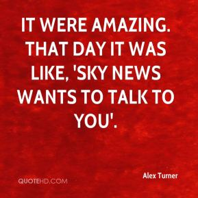 Alex Turner - It were amazing. That day it was like, 'Sky News wants to talk to you'.