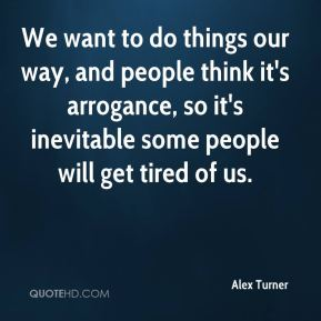 Alex Turner - We want to do things our way, and people think it's arrogance, so it's inevitable some people will get tired of us.