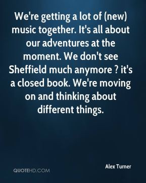 Alex Turner - We're getting a lot of (new) music together. It's all about our adventures at the moment. We don't see Sheffield much anymore ? it's a closed book. We're moving on and thinking about different things.