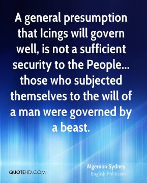 Algernon Sydney - A general presumption that Icings will govern well, is not a sufficient security to the People... those who subjected themselves to the will of a man were governed by a beast.