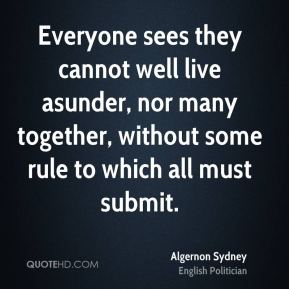 Algernon Sydney - Everyone sees they cannot well live asunder, nor many together, without some rule to which all must submit.