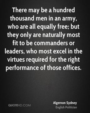 Algernon Sydney - There may be a hundred thousand men in an army, who are all equally free; but they only are naturally most fit to be commanders or leaders, who most excel in the virtues required for the right performance of those offices.