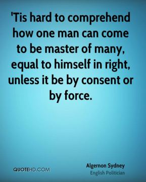 Algernon Sydney - 'Tis hard to comprehend how one man can come to be master of many, equal to himself in right, unless it be by consent or by force.