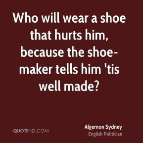 Algernon Sydney - Who will wear a shoe that hurts him, because the shoe-maker tells him 'tis well made?