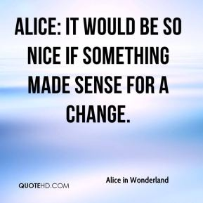 Alice: It would be so nice if something made sense for a change.