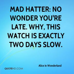 Alice in Wonderland - Mad Hatter: No wonder you're late. Why, this watch is exactly two days slow.
