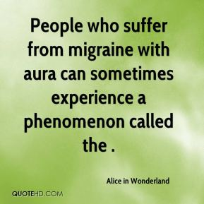 People who suffer from migraine with aura can sometimes experience a phenomenon called the .