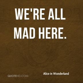 Alice in Wonderland - We're all mad here.