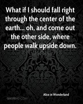 What if I should fall right through the center of the earth... oh, and come out the other side, where people walk upside down.
