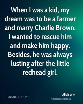 Alicia Witt - When I was a kid, my dream was to be a farmer and marry Charlie Brown. I wanted to rescue him and make him happy. Besides, he was always lusting after the little redhead girl.
