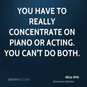 You have to really concentrate on piano or acting. You can't do both.