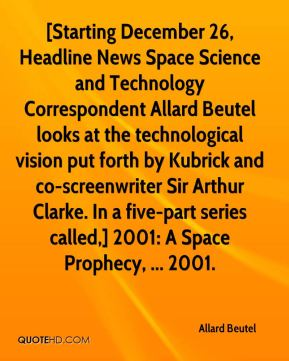 Allard Beutel - [Starting December 26, Headline News Space Science and Technology Correspondent Allard Beutel looks at the technological vision put forth by Kubrick and co-screenwriter Sir Arthur Clarke. In a five-part series called,] 2001: A Space Prophecy, ... 2001.