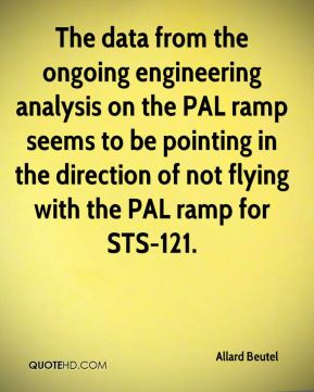 Allard Beutel - The data from the ongoing engineering analysis on the PAL ramp seems to be pointing in the direction of not flying with the PAL ramp for STS-121.