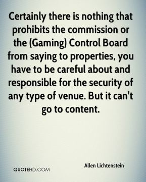 Allen Lichtenstein - Certainly there is nothing that prohibits the commission or the (Gaming) Control Board from saying to properties, you have to be careful about and responsible for the security of any type of venue. But it can't go to content.