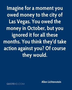 Allen Lichtenstein - Imagine for a moment you owed money to the city of Las Vegas. You owed the money in October, but you ignored it for all these months. You think they'd take action against you? Of course they would.