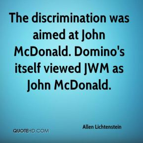 Allen Lichtenstein - The discrimination was aimed at John McDonald. Domino's itself viewed JWM as John McDonald.