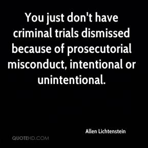 Allen Lichtenstein - You just don't have criminal trials dismissed because of prosecutorial misconduct, intentional or unintentional.