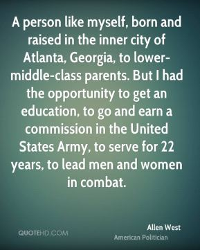 A person like myself, born and raised in the inner city of Atlanta, Georgia, to lower-middle-class parents. But I had the opportunity to get an education, to go and earn a commission in the United States Army, to serve for 22 years, to lead men and women in combat.