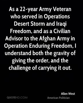Allen West - As a 22-year Army Veteran who served in Operations Desert Storm and Iraqi Freedom, and as a Civilian Advisor to the Afghan Army in Operation Enduring Freedom, I understand both the gravity of giving the order, and the challenge of carrying it out.