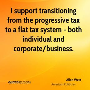 I support transitioning from the progressive tax to a flat tax system - both individual and corporate/business.