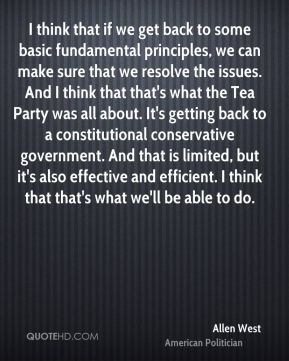 I think that if we get back to some basic fundamental principles, we can make sure that we resolve the issues. And I think that that's what the Tea Party was all about. It's getting back to a constitutional conservative government. And that is limited, but it's also effective and efficient. I think that that's what we'll be able to do.