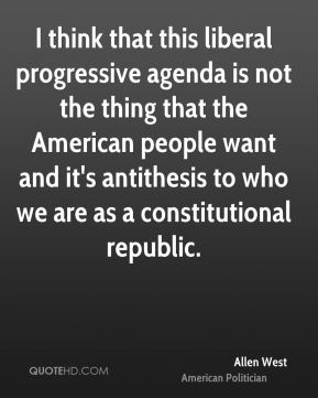 Allen West - I think that this liberal progressive agenda is not the thing that the American people want and it's antithesis to who we are as a constitutional republic.
