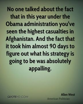 No one talked about the fact that in this year under the Obama administration you've seen the highest casualties in Afghanistan. And the fact that it took him almost 90 days to figure out what his strategy is going to be was absolutely appalling.