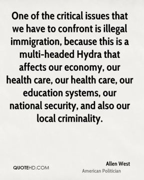 Allen West - One of the critical issues that we have to confront is illegal immigration, because this is a multi-headed Hydra that affects our economy, our health care, our health care, our education systems, our national security, and also our local criminality.
