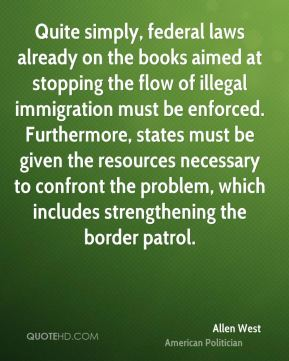 Quite simply, federal laws already on the books aimed at stopping the flow of illegal immigration must be enforced. Furthermore, states must be given the resources necessary to confront the problem, which includes strengthening the border patrol.