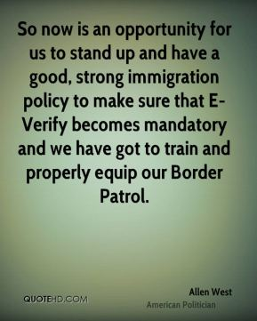 Allen West - So now is an opportunity for us to stand up and have a good, strong immigration policy to make sure that E- Verify becomes mandatory and we have got to train and properly equip our Border Patrol.