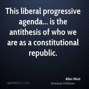 Allen West - This liberal progressive agenda... is the antithesis of who we are as a constitutional republic.