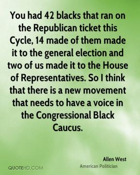 Allen West - You had 42 blacks that ran on the Republican ticket this Cycle, 14 made of them made it to the general election and two of us made it to the House of Representatives. So I think that there is a new movement that needs to have a voice in the Congressional Black Caucus.
