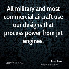 Amar Bose - All military and most commercial aircraft use our designs that process power from jet engines.