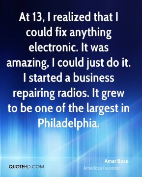 At 13, I realized that I could fix anything electronic. It was amazing, I could just do it. I started a business repairing radios. It grew to be one of the largest in Philadelphia.