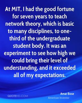 Amar Bose - At MIT, I had the good fortune for seven years to teach network theory, which is basic to many disciplines, to one-third of the undergraduate student body. It was an experiment to see how high we could bring their level of understanding, and it exceeded all of my expectations.