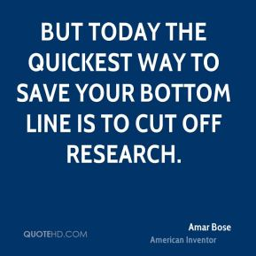 But today the quickest way to save your bottom line is to cut off research.