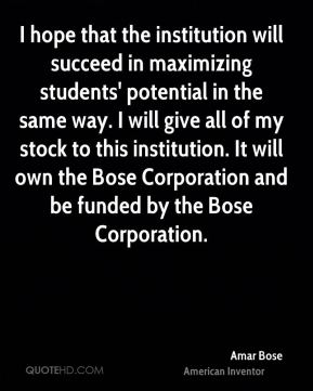 Amar Bose - I hope that the institution will succeed in maximizing students' potential in the same way. I will give all of my stock to this institution. It will own the Bose Corporation and be funded by the Bose Corporation.
