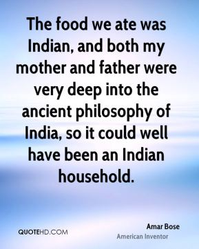 Amar Bose - The food we ate was Indian, and both my mother and father were very deep into the ancient philosophy of India, so it could well have been an Indian household.