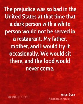 Amar Bose - The prejudice was so bad in the United States at that time that a dark person with a white person would not be served in a restaurant. My father, mother, and I would try it occasionally. We would sit there, and the food would never come.
